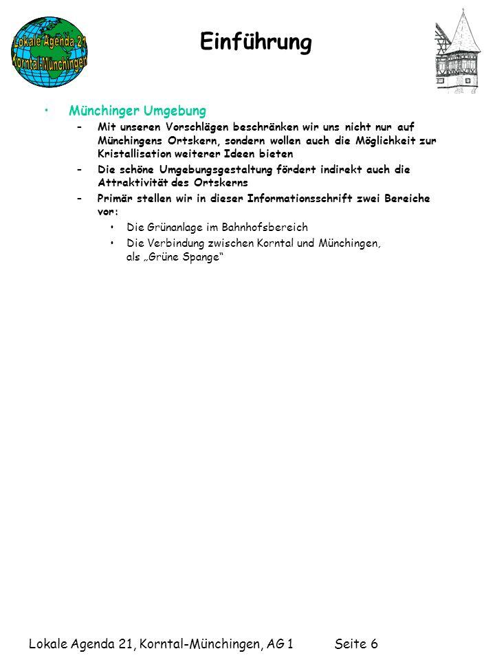 Lokale Agenda 21, Korntal-Münchingen, AG 1 Seite 6 Einführung Münchinger Umgebung –Mit unseren Vorschlägen beschränken wir uns nicht nur auf Münchingens Ortskern, sondern wollen auch die Möglichkeit zur Kristallisation weiterer Ideen bieten –Die schöne Umgebungsgestaltung fördert indirekt auch die Attraktivität des Ortskerns –Primär stellen wir in dieser Informationsschrift zwei Bereiche vor: Die Grünanlage im Bahnhofsbereich Die Verbindung zwischen Korntal und Münchingen, als Grüne Spange