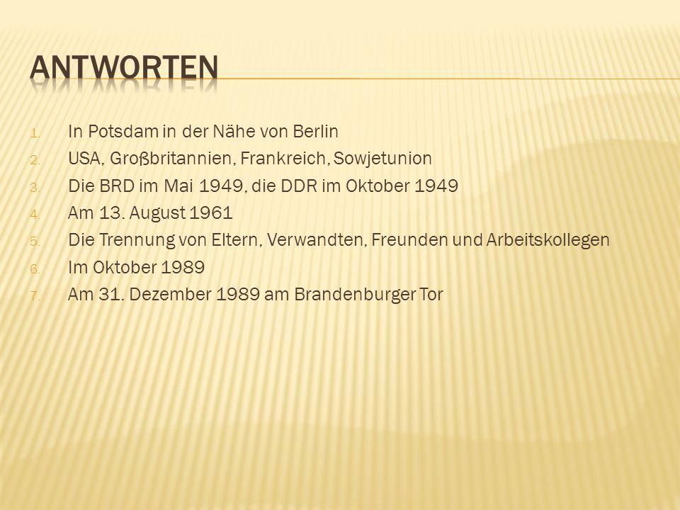 1. In Potsdam in der Nähe von Berlin 2. USA, Großbritannien, Frankreich, Sowjetunion 3. Die BRD im Mai 1949, die DDR im Oktober 1949 4. Am 13. August