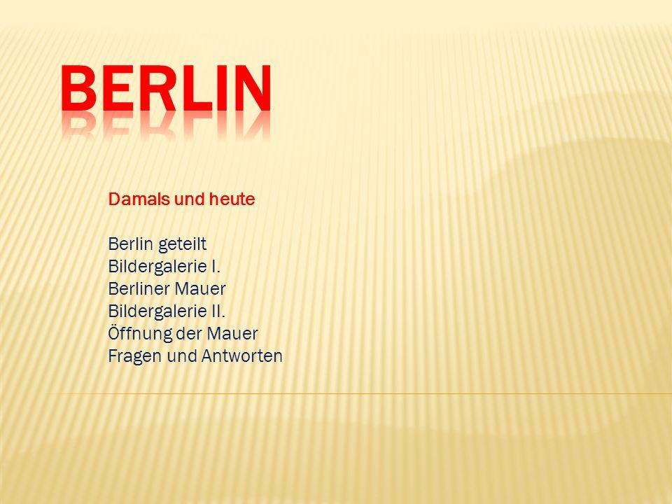 Damals und heute Berlin geteilt Bildergalerie I. Berliner Mauer Bildergalerie II. Öffnung der Mauer Fragen und Antworten