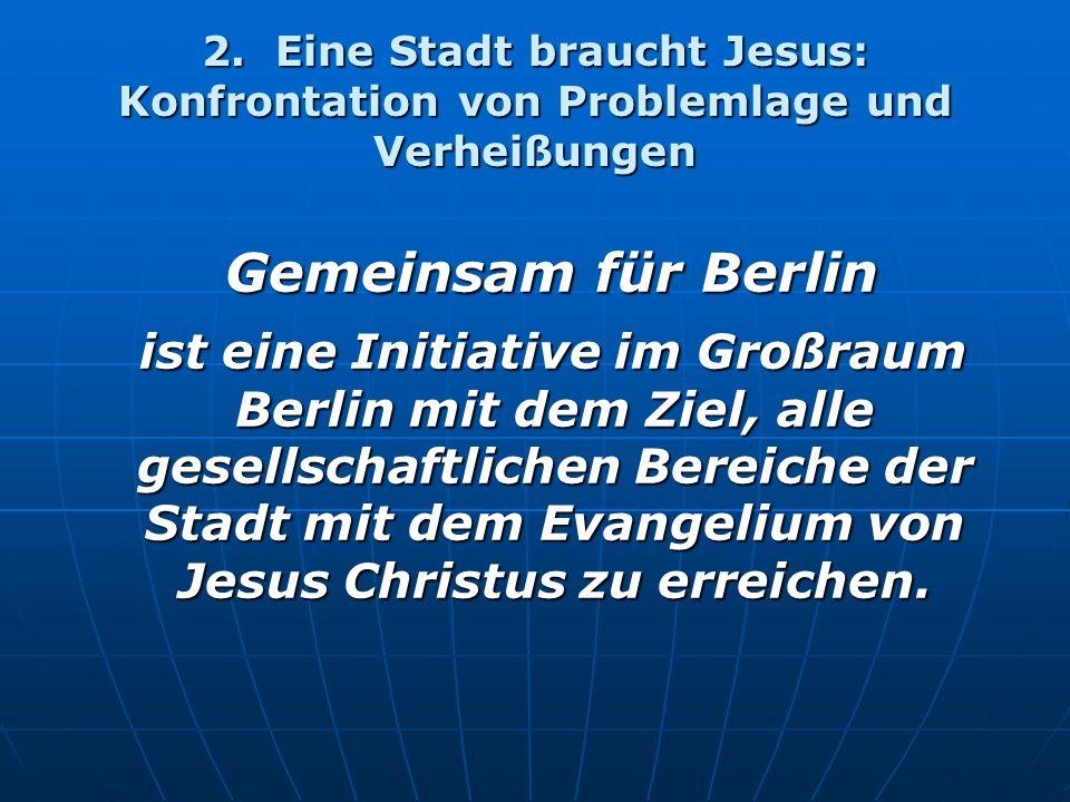 2. Eine Stadt braucht Jesus: Konfrontation von Problemlage und Verheißungen Gemeinsam für Berlin Gemeinsam für Berlin ist eine Initiative im Großraum
