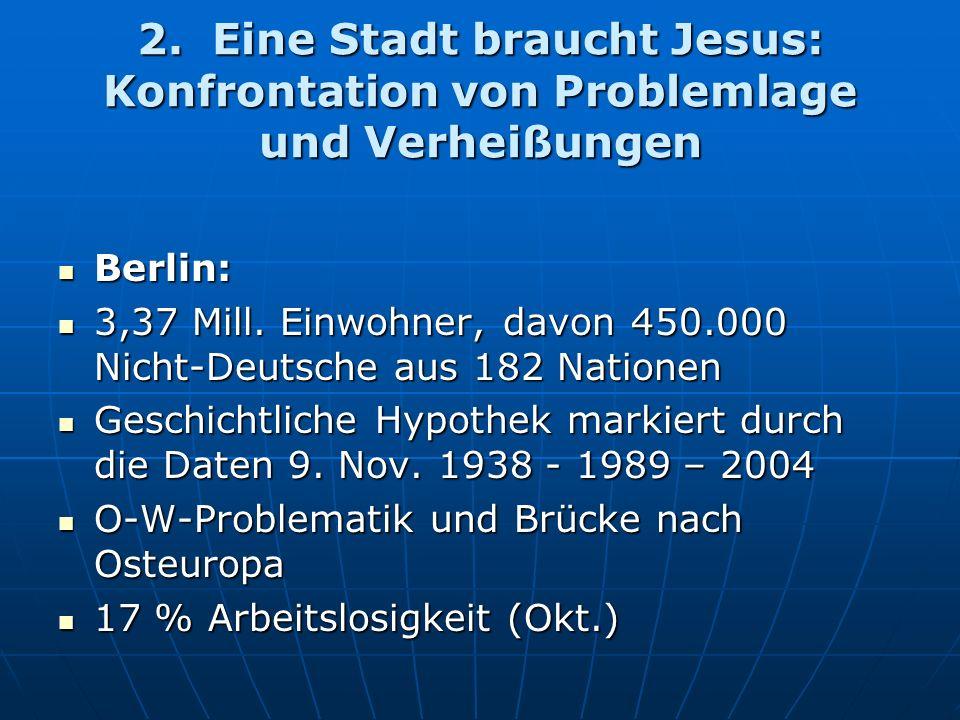 2. Eine Stadt braucht Jesus: Konfrontation von Problemlage und Verheißungen Berlin: Berlin: 3,37 Mill. Einwohner, davon 450.000 Nicht-Deutsche aus 182