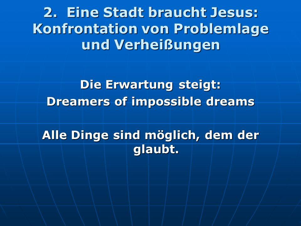 2. Eine Stadt braucht Jesus: Konfrontation von Problemlage und Verheißungen Die Erwartung steigt: Dreamers of impossible dreams Alle Dinge sind möglic