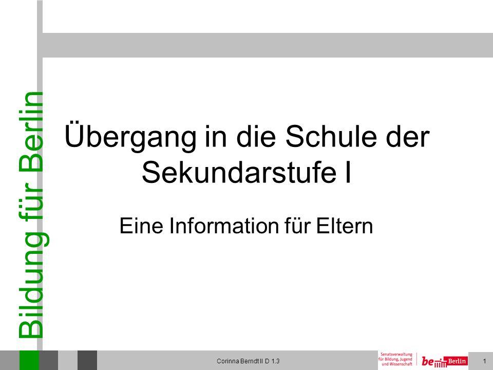 Bildung für Berlin Corinna Berndt II D 1.31 Übergang in die Schule der Sekundarstufe I Eine Information für Eltern