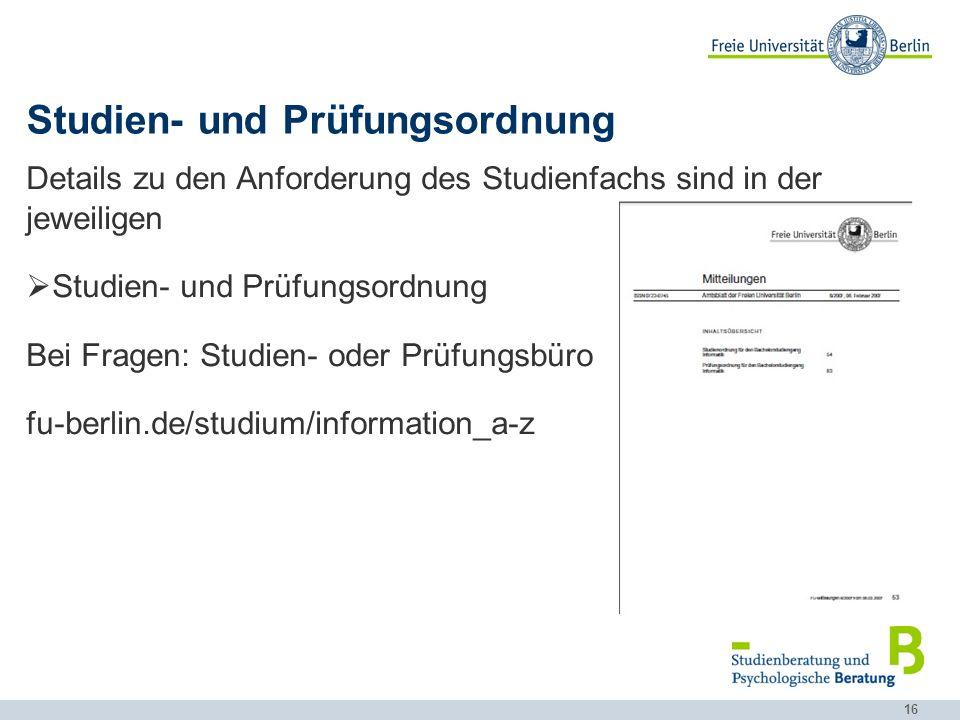16 Studien- und Prüfungsordnung Details zu den Anforderung des Studienfachs sind in der jeweiligen Studien- und Prüfungsordnung Bei Fragen: Studien- oder Prüfungsbüro fu-berlin.de/studium/information_a-z