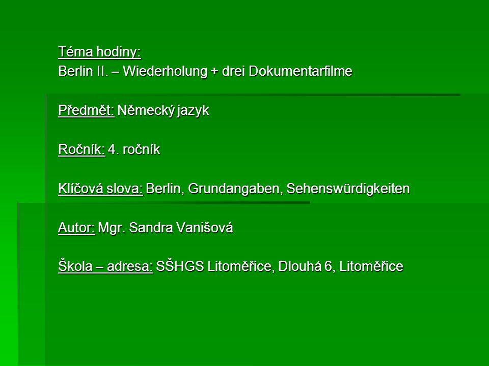Téma hodiny: Berlin II. – Wiederholung + drei Dokumentarfilme Předmět: Německý jazyk Ročník: 4. ročník Klíčová slova: Berlin, Grundangaben, Sehenswürd