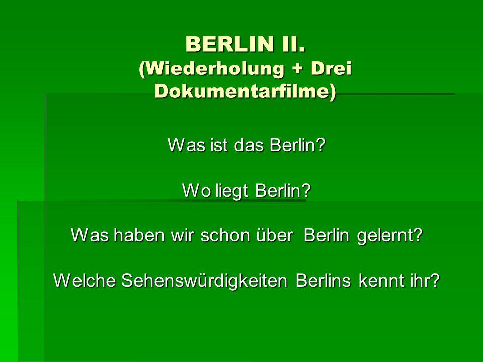 BERLIN II. (Wiederholung + Drei Dokumentarfilme) Was ist das Berlin? Wo liegt Berlin? Was haben wir schon über Berlin gelernt? Welche Sehenswürdigkeit