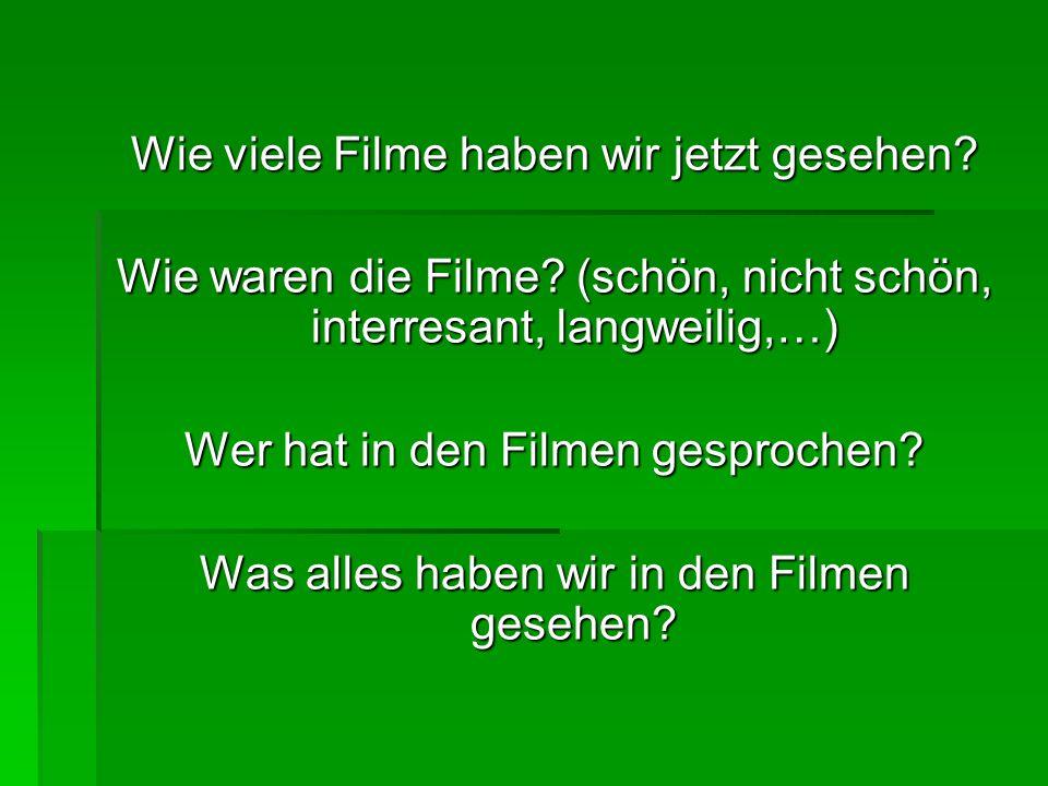 Wie viele Filme haben wir jetzt gesehen? Wie waren die Filme? (schön, nicht schön, interresant, langweilig,…) Wer hat in den Filmen gesprochen? Was al