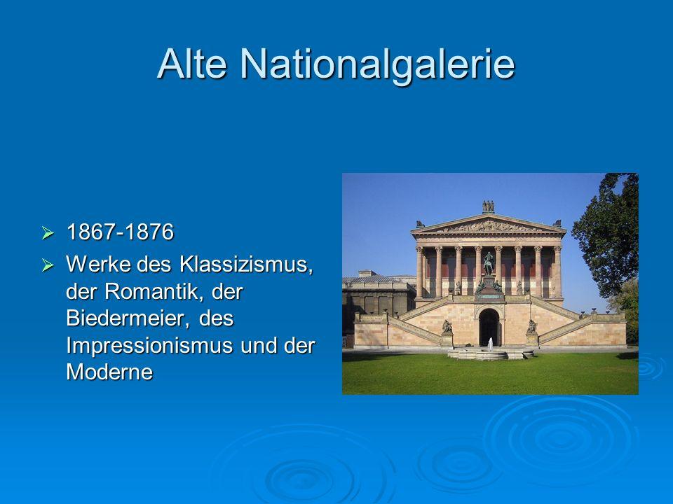 Alte Nationalgalerie 1867-1876 1867-1876 Werke des Klassizismus, der Romantik, der Biedermeier, des Impressionismus und der Moderne Werke des Klassizi