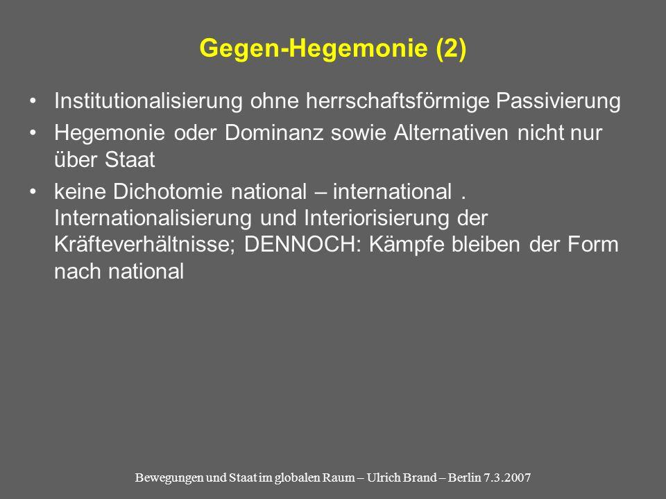 Bewegungen und Staat im globalen Raum – Ulrich Brand – Berlin 7.3.2007 Gegen-Hegemonie (2) Institutionalisierung ohne herrschaftsförmige Passivierung Hegemonie oder Dominanz sowie Alternativen nicht nur über Staat keine Dichotomie national – international.