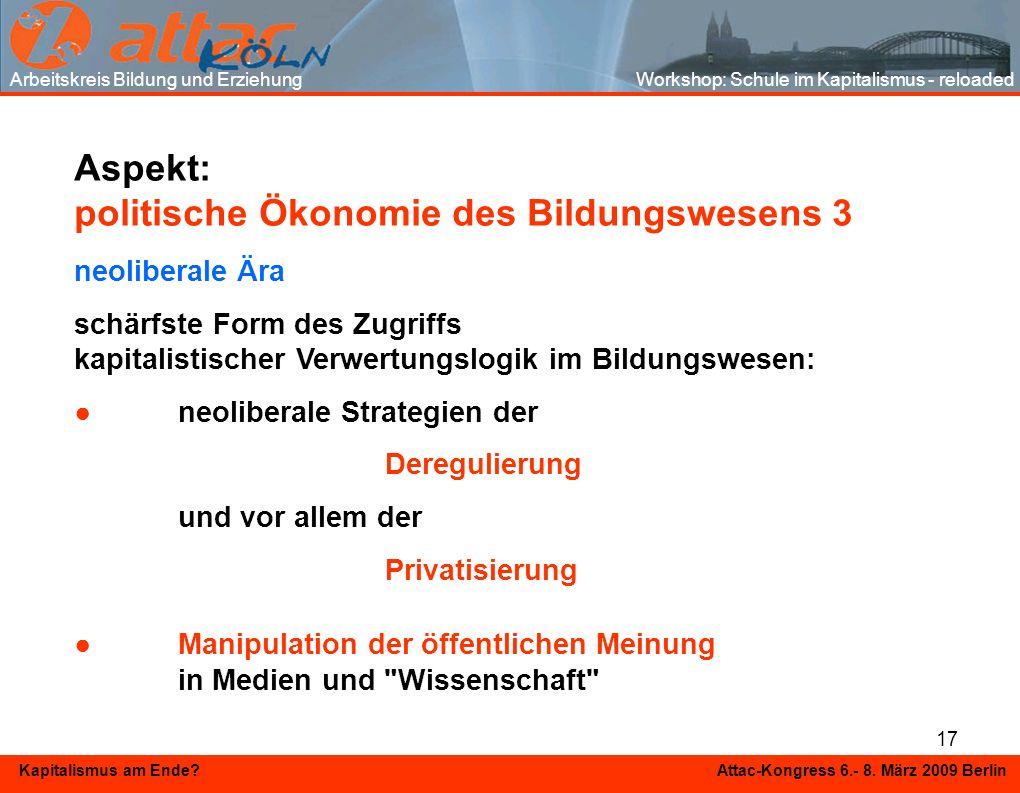 17 Kapitalismus am Ende? Attac-Kongress 6.- 8. März 2009 Berlin Aspekt: politische Ökonomie des Bildungswesens 3 neoliberale Ära schärfste Form des Zu