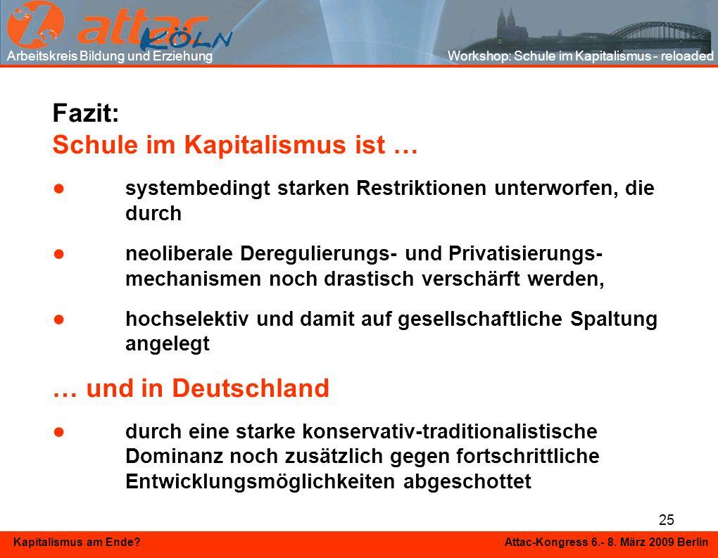 25 Kapitalismus am Ende? Attac-Kongress 6.- 8. März 2009 Berlin Fazit: Schule im Kapitalismus ist … systembedingt starken Restriktionen unterworfen, d