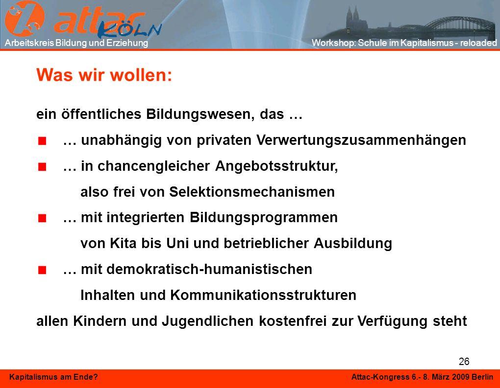 26 Kapitalismus am Ende? Attac-Kongress 6.- 8. März 2009 Berlin Arbeitskreis Bildung und Erziehung Workshop: Schule im Kapitalismus - reloaded Was wir