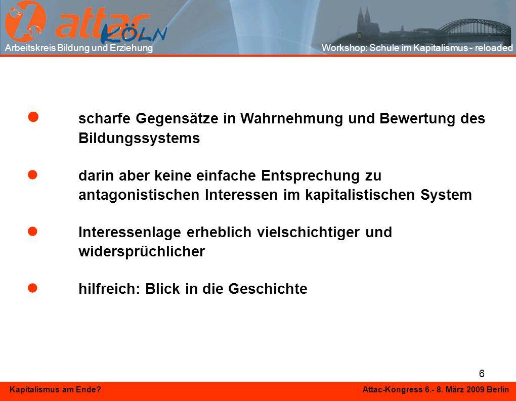 6 Kapitalismus am Ende? Attac-Kongress 6.- 8. März 2009 Berlin scharfe Gegensätze in Wahrnehmung und Bewertung des Bildungssystems darin aber keine ei