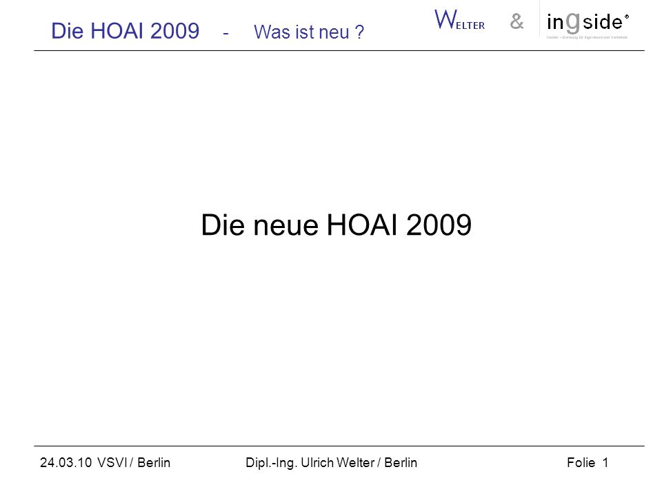 Die HOAI 2009 - Was ist neu ? Folie 1 24.03.10 VSVI / Berlin Dipl.-Ing. Ulrich Welter / Berlin Die neue HOAI 2009