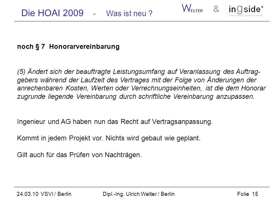 Die HOAI 2009 - Was ist neu ? Folie 15 24.03.10 VSVI / Berlin Dipl.-Ing. Ulrich Welter / Berlin noch § 7 Honorarvereinbarung (5) Ändert sich der beauf