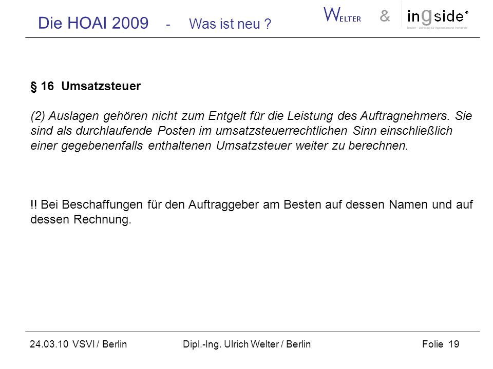Die HOAI 2009 - Was ist neu ? Folie 19 24.03.10 VSVI / Berlin Dipl.-Ing. Ulrich Welter / Berlin § 16 Umsatzsteuer (2) Auslagen gehören nicht zum Entge
