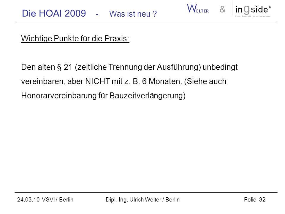 Die HOAI 2009 - Was ist neu ? Folie 32 24.03.10 VSVI / Berlin Dipl.-Ing. Ulrich Welter / Berlin Wichtige Punkte für die Praxis: Den alten § 21 (zeitli