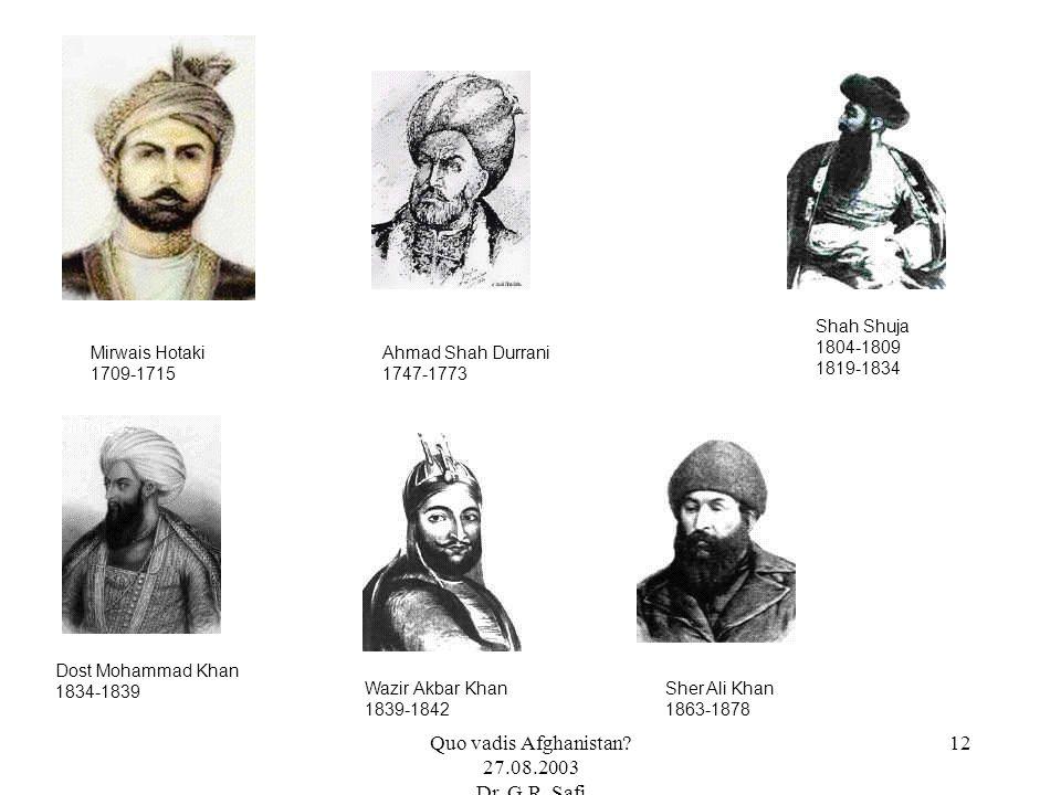 Quo vadis Afghanistan? 27.08.2003 Dr. G.R. Safi 12 Mirwais Hotaki 1709-1715 Ahmad Shah Durrani 1747-1773 Dost Mohammad Khan 1834-1839 Shah Shuja 1804-