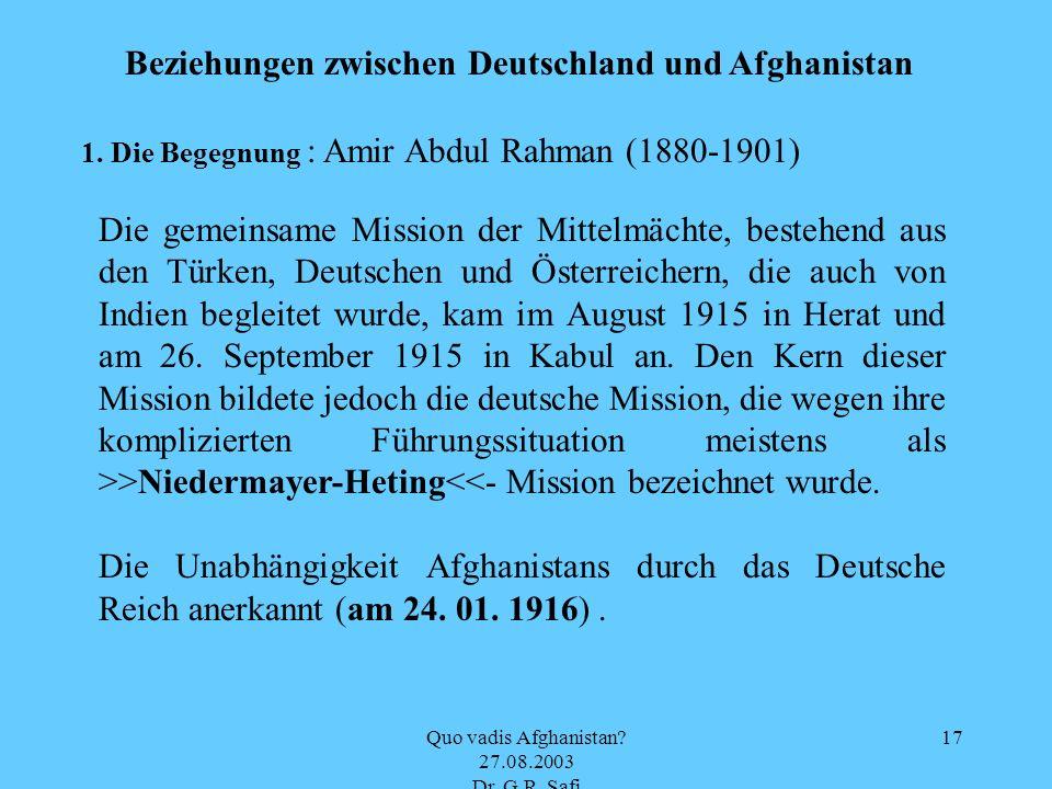 Quo vadis Afghanistan? 27.08.2003 Dr. G.R. Safi 17 Beziehungen zwischen Deutschland und Afghanistan 1. Die Begegnung : Amir Abdul Rahman (1880-1901) D