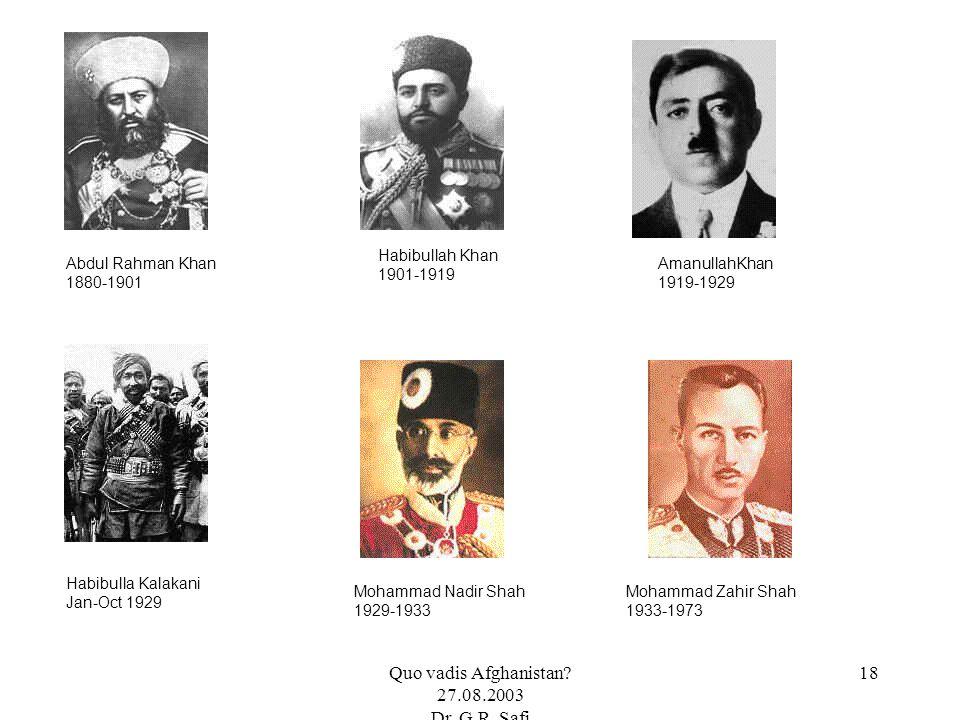 Quo vadis Afghanistan? 27.08.2003 Dr. G.R. Safi 18 Abdul Rahman Khan 1880-1901 Habibullah Khan 1901-1919 AmanullahKhan 1919-1929 Habibulla Kalakani Ja