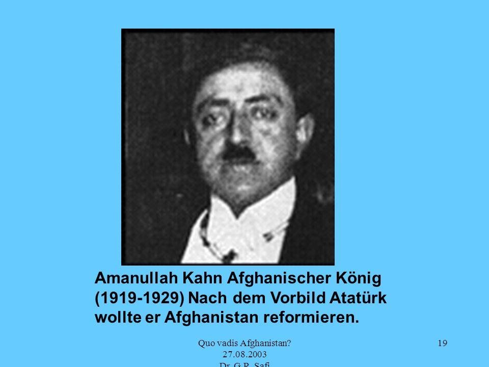 Quo vadis Afghanistan? 27.08.2003 Dr. G.R. Safi 19 Amanullah Kahn Afghanischer König (1919-1929) Nach dem Vorbild Atatürk wollte er Afghanistan reform