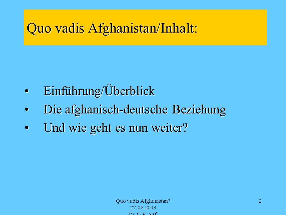 Quo vadis Afghanistan? 27.08.2003 Dr. G.R. Safi 2 Quo vadis Afghanistan/Inhalt: Einführung/ÜberblickEinführung/Überblick Die afghanisch-deutsche Bezie