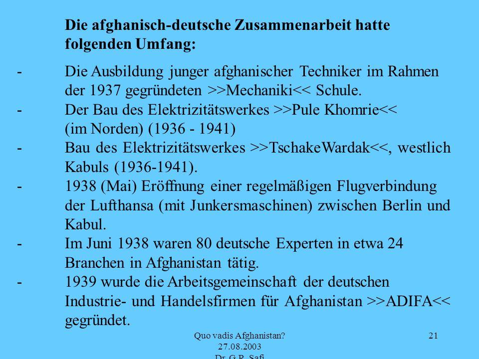 Quo vadis Afghanistan? 27.08.2003 Dr. G.R. Safi 21 Die afghanisch-deutsche Zusammenarbeit hatte folgenden Umfang: - Die Ausbildung junger afghanischer