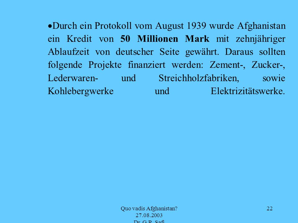 Quo vadis Afghanistan? 27.08.2003 Dr. G.R. Safi 22 Durch ein Protokoll vom August 1939 wurde Afghanistan ein Kredit von 50 Millionen Mark mit zehnjähr