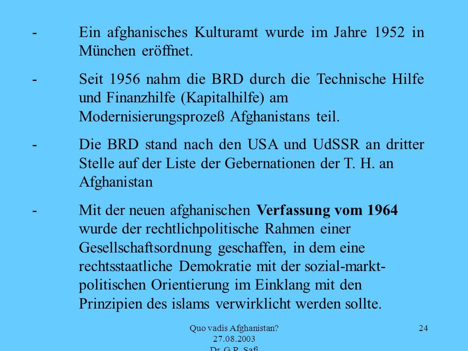 Quo vadis Afghanistan? 27.08.2003 Dr. G.R. Safi 24 -Ein afghanisches Kulturamt wurde im Jahre 1952 in München eröffnet. -Seit 1956 nahm die BRD durch