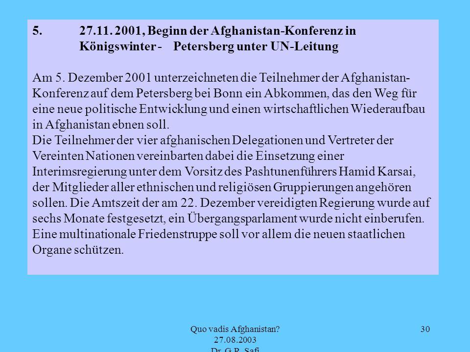 Quo vadis Afghanistan? 27.08.2003 Dr. G.R. Safi 30 5.27.11. 2001, Beginn der Afghanistan-Konferenz in Königswinter - Petersberg unter UN-Leitung Am 5.
