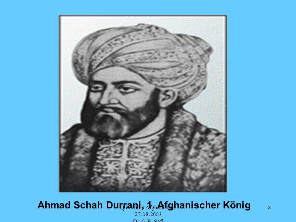 Quo vadis Afghanistan? 27.08.2003 Dr. G.R. Safi 8 Ahmad Schah Durrani, 1. Afghanischer König