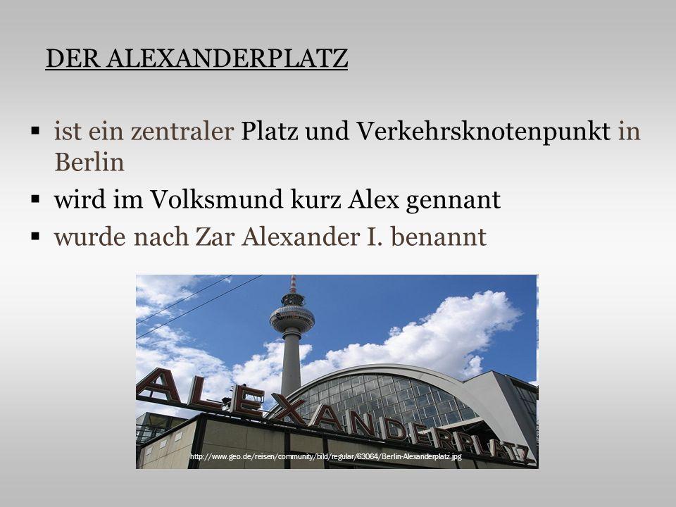 ist ein zentraler Platz und Verkehrsknotenpunkt in Berlin wird im Volksmund kurz Alex gennant wurde nach Zar Alexander I. benannt http://www.geo.de/re