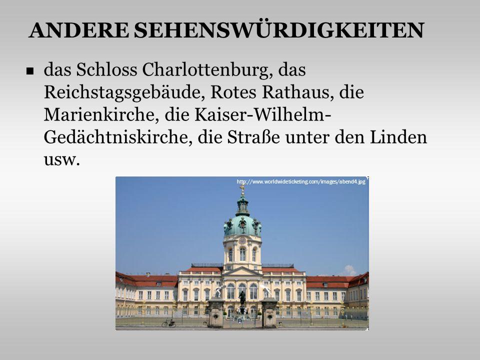 ANDERE SEHENSWÜRDIGKEITEN das Schloss Charlottenburg, das Reichstagsgebäude, Rotes Rathaus, die Marienkirche, die Kaiser-Wilhelm- Gedächtniskirche, die Straße unter den Linden usw.