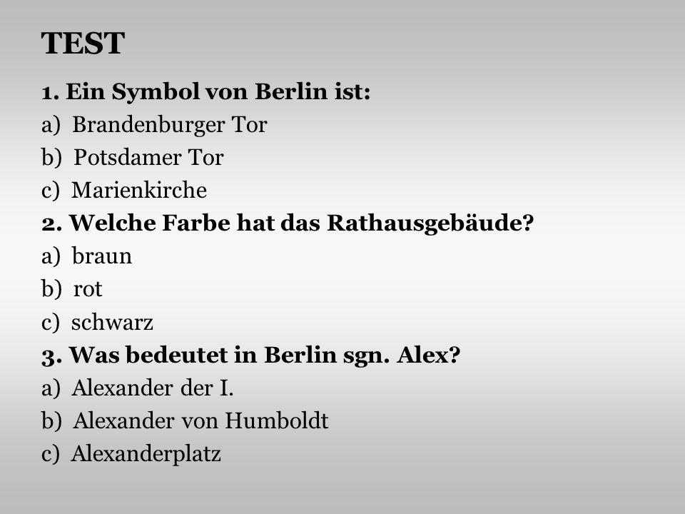 TEST 1. Ein Symbol von Berlin ist: a) Brandenburger Tor b) Potsdamer Tor c) Marienkirche 2. Welche Farbe hat das Rathausgebäude? a) braun b) rot c) sc