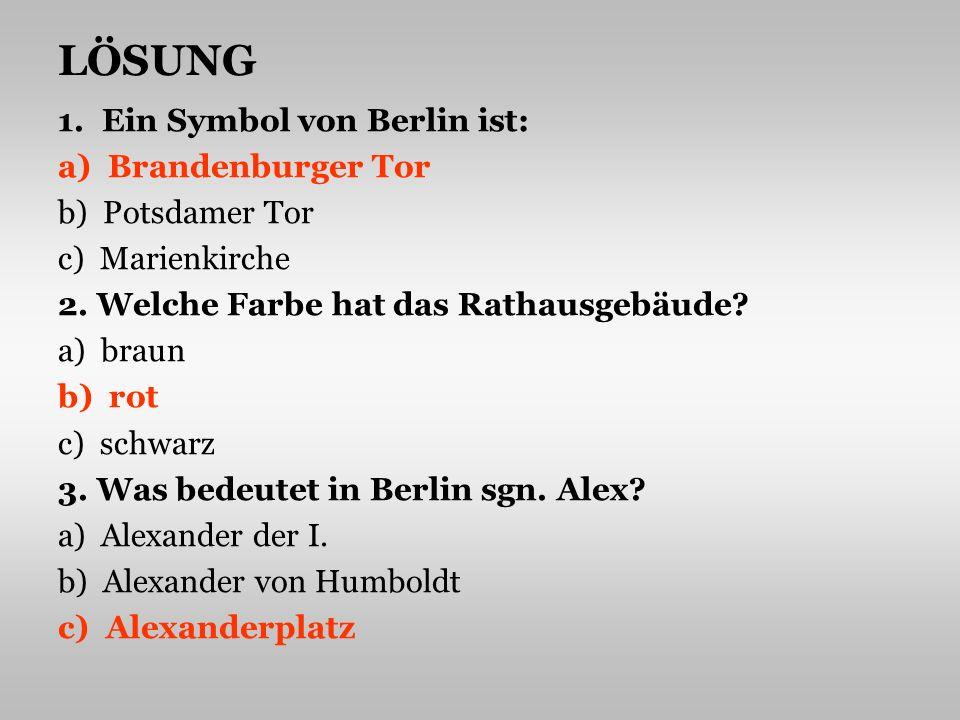 LÖSUNG 1. Ein Symbol von Berlin ist: a) Brandenburger Tor b) Potsdamer Tor c) Marienkirche 2. Welche Farbe hat das Rathausgebäude? a) braun b) rot c)