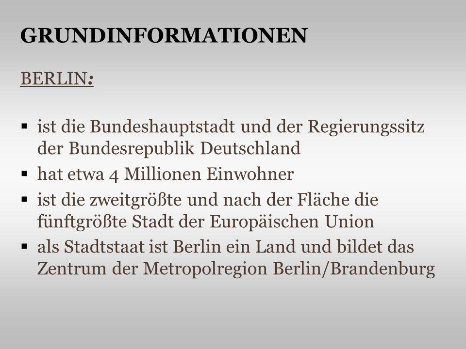 BERLIN: ist die Bundeshauptstadt und der Regierungssitz der Bundesrepublik Deutschland hat etwa 4 Millionen Einwohner ist die zweitgrößte und nach der Fläche die fünftgrößte Stadt der Europäischen Union als Stadtstaat ist Berlin ein Land und bildet das Zentrum der Metropolregion Berlin/Brandenburg GRUNDINFORMATIONEN