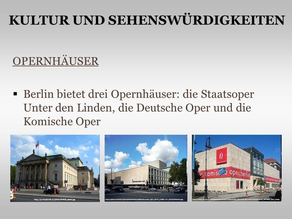 OPERNHÄUSER Berlin bietet drei Opernhäuser: die Staatsoper Unter den Linden, die Deutsche Oper und die Komische Oper http://pinhead.kek.cz/photo/40406_detail.jpg http://upload.wikimedia.org/wikipedia/commons/8/8e/Deutsche_Oper_Berlin._Ansicht_von_S%C3%BCdosten.jpghttp://upload.wikimedia.org/wikipedia/commons/f/f3/Berlin%2C_Mitte%2C_Behrenstra%C3%9Fe%2C_Komische_Oper_02.jpg KULTUR UND SEHENSWÜRDIGKEITEN