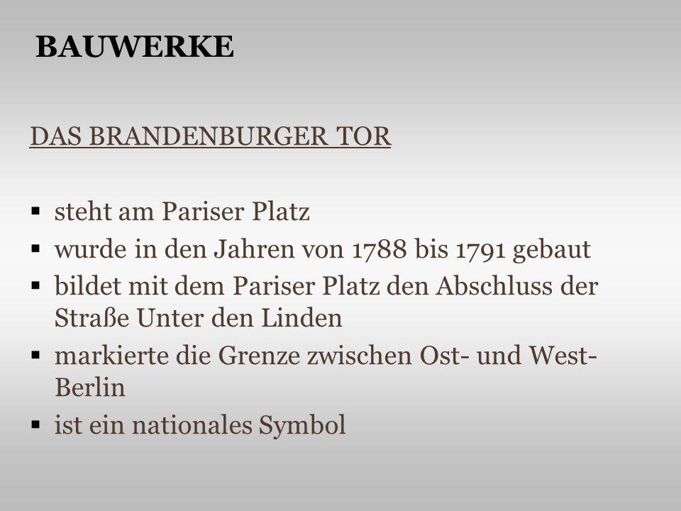 DAS BRANDENBURGER TOR steht am Pariser Platz wurde in den Jahren von 1788 bis 1791 gebaut bildet mit dem Pariser Platz den Abschluss der Straße Unter den Linden markierte die Grenze zwischen Ost- und West- Berlin ist ein nationales Symbol BAUWERKE