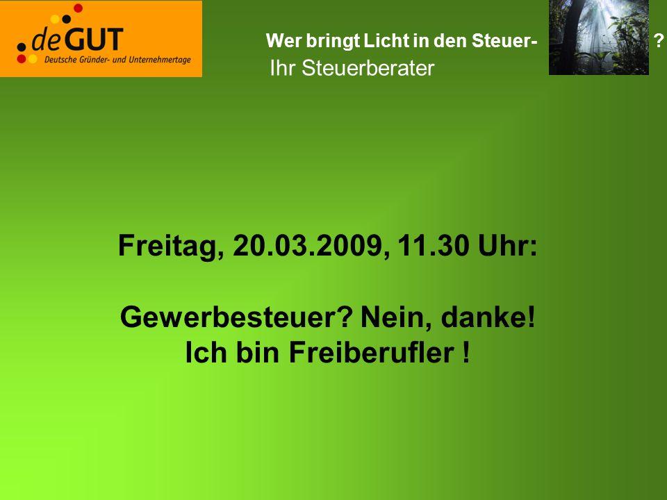 Wer bringt Licht in den Steuer- ? Ihr Steuerberater Freitag, 20.03.2009, 11.30 Uhr: Gewerbesteuer? Nein, danke! Ich bin Freiberufler !