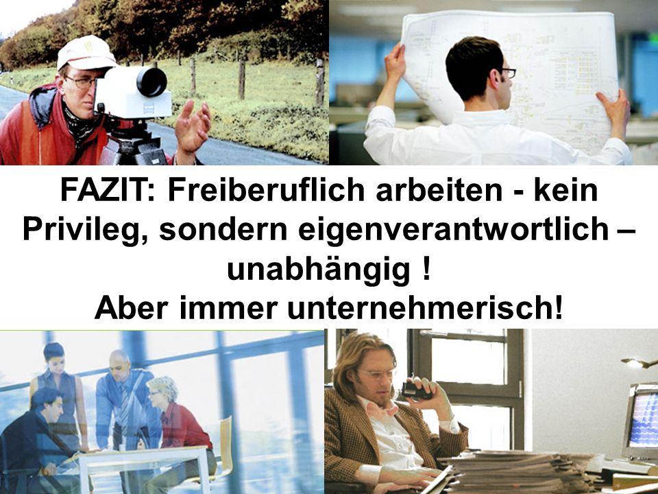 FAZIT: Freiberuflich arbeiten - kein Privileg, sondern eigenverantwortlich – unabhängig ! Aber immer unternehmerisch!