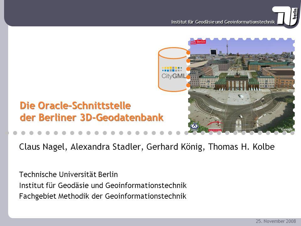 Institut für Geodäsie und Geoinformationstechnik 25. November 2008 Die Oracle-Schnittstelle der Berliner 3D-Geodatenbank Claus Nagel, Alexandra Stadle