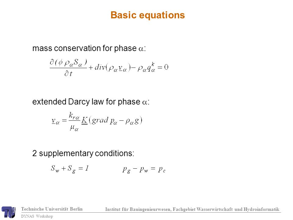 Technische Universität Berlin Institut für Bauingenieurwesen, Fachgebiet Wasserwirtschaft und Hydroinformatik DYNAS Workshop Basic equations mass conservation for phase : extended Darcy law for phase : 2 supplementary conditions: