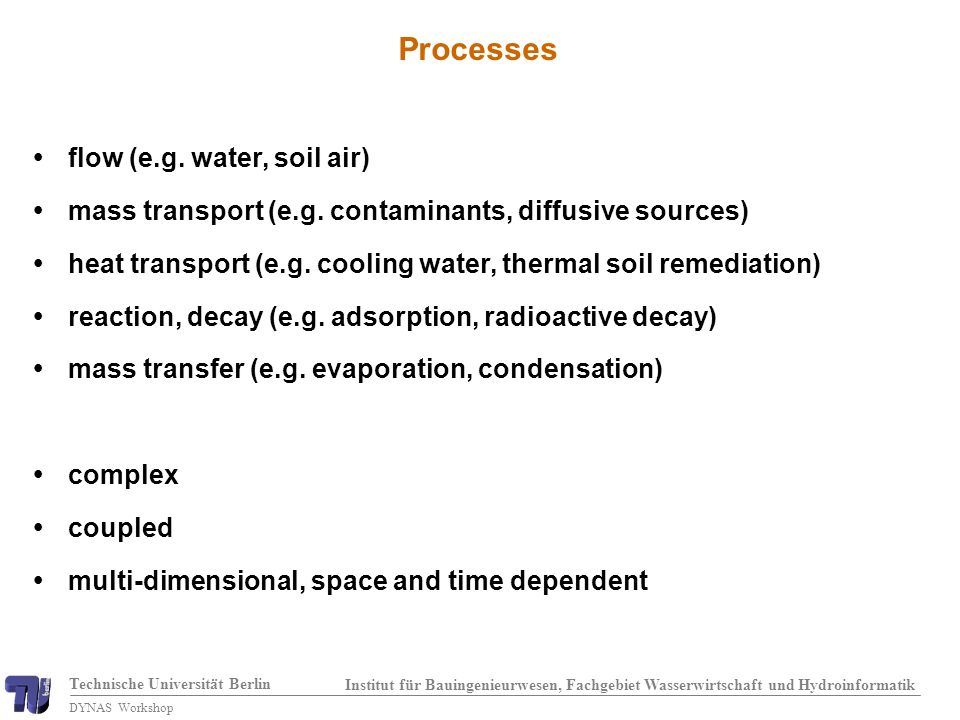 Technische Universität Berlin Institut für Bauingenieurwesen, Fachgebiet Wasserwirtschaft und Hydroinformatik DYNAS Workshop Constitutive relationships Van Genuchten: n = 4.37 m = 0.77 = 0.37 Brooks-Corey: = 2.00 P d = 2.00 S w = 0.10 water saturation S w [-] capillary pressure P c [10 5 Pa] 0.0 0 0.20.40.60.81.0 2 4 6 8 10 PePe capillary pressure - saturation 1.0 water saturation S w [-] relative permeability [-] 0.0 0.20.40.60.8 0.2 0.4 0.6 0.8 1.0 relative permeability - saturation