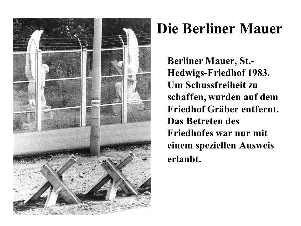 Die Berliner Mauer Berliner Mauer, St.- Hedwigs-Friedhof 1983. Um Schussfreiheit zu schaffen, wurden auf dem Friedhof Gräber entfernt. Das Betreten de