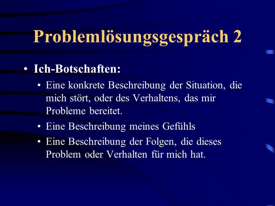Problemlösungsgespräch 2 Ich-Botschaften: Eine konkrete Beschreibung der Situation, die mich stört, oder des Verhaltens, das mir Probleme bereitet. Ei