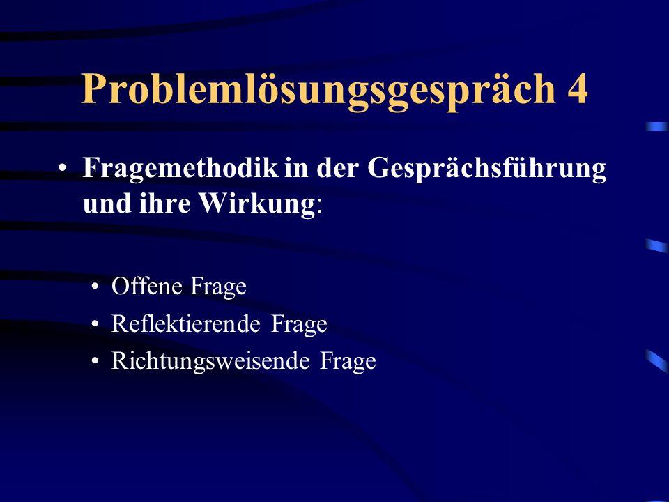 Problemlösungsgespräch 4 Fragemethodik in der Gesprächsführung und ihre Wirkung: Offene Frage Reflektierende Frage Richtungsweisende Frage