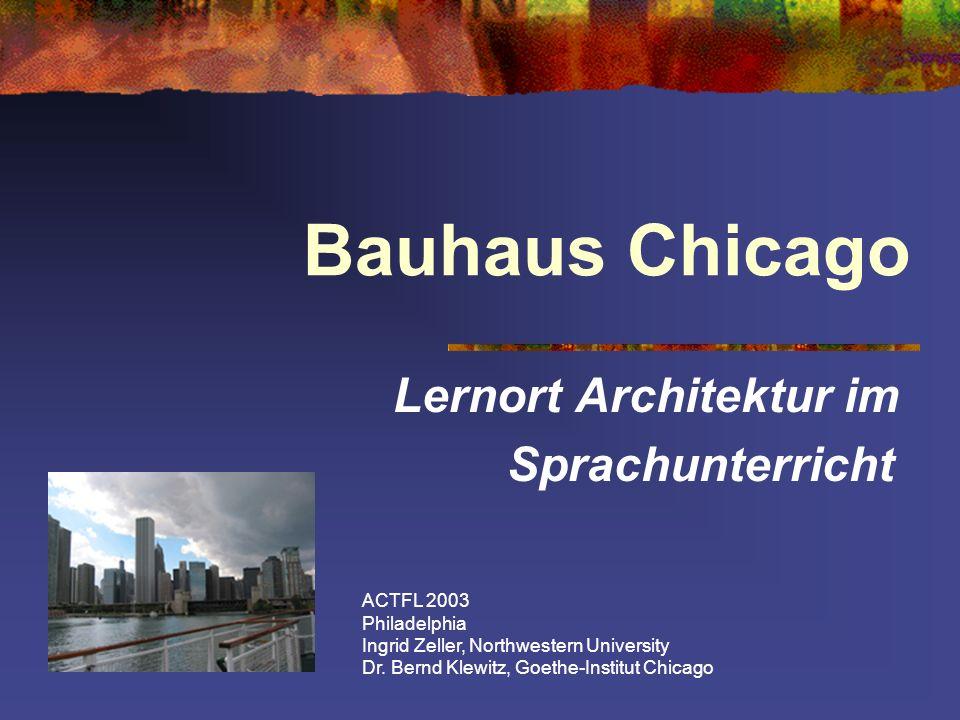 Bauhaus Chicago Lernort Architektur im Sprachunterricht ACTFL 2003 Philadelphia Ingrid Zeller, Northwestern University Dr. Bernd Klewitz, Goethe-Insti