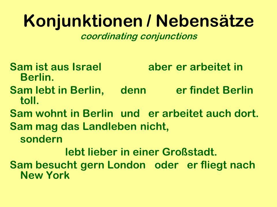 Konjunktionen / Nebensätze coordinating conjunctions Sam ist aus Israelaberer arbeitet in Berlin. Sam lebt in Berlin, denn er findet Berlin toll. Sam
