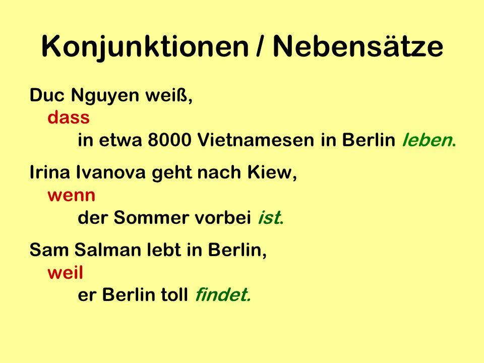 Konjunktionen / Nebensätze Duc Nguyen weiß, dass in etwa 8000 Vietnamesen in Berlin leben. Irina Ivanova geht nach Kiew, wenn der Sommer vorbei ist. S