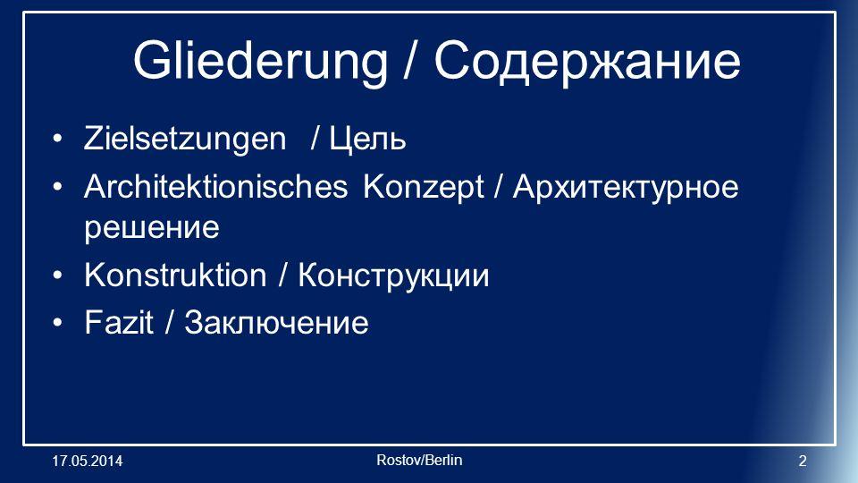 Gliederung / Содержание Zielsetzungen / Цель Architektionisches Konzept / Архитектурное решение Konstruktion / Конструкции Fazit / Заключение 17.05.20142 Rostov/Berlin